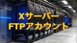 XサーバーでサブFTPアカウントの作成方法と接続