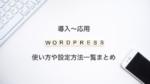 WordPressの使い方や設定方法一覧:導入〜応用まで全て解説