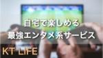 自宅で楽しめる最強エンタメ系サービス5選!!