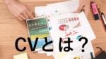 CV(コンバージョン)とは?WEBではどのように使われるのか?