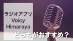 ラジオアプリVoicyとHimarayaどっちがおすすめ?