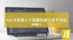 for文を使って処理を繰り返す方法:Java Scriptの基礎⑩