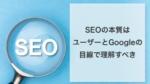 SEOの本質はユーザーとGoogleの双方の目線で理解すべき